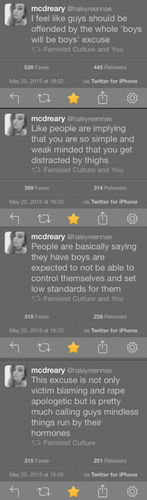 Iphone, Run, and Shit: mcdreary @haleyreennae  I feel like guys should be  offended by the whole 'boys  will be boys' excuse  Feminist Culture and You  536 Faves  445 Retweets  May 20, 2015 at 18:02  via Twitter for iPhone   mcdreary @haleyreennae  Like people are implying  that you are so simple and  weak minded that you get  distracted by thighs  Feminist Culture and You  399 Faves  314 Retweets  May 20, 2015 at 18:03  via Twitter for iPhone  13   mcdreary @haleyreennae  People are basically saying  they have boys are  expected to not be able to  control themselves and set  low standards for them  Feminist Culture and You  318 Faves  238 Retweets  May 20, 2015 at 18:03  via Twitter for iPhone   mcdreary @haleyreennae  This excuse is not only  victim blaming and rape  apologetic but is pretty  much calling guys mindless  things run by their  hormones  飞, Feminist Culture  315 Faves  251 Retweets  May 20, 2015 at 18:05  via Twitter for iPhone important-shit-masterlist: *mic drop*