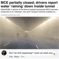 """Waterfall"" at MCE but you can always trust Singaporeans to get their priorities right...: MCE partially closed; drivers report  water 'raining' down inside tunnel  SINGAPORE: A section of the Marina Coastal Expressway (MCE) has been  closed due to an ""obstacle"", the Land Transport Authority tweeted on..  CHANNELNEWSASIA.COM  Photo credits to Ray Mystorio  Kim Tan Still happening? need car wash now 7  Like Reply 10m ""Waterfall"" at MCE but you can always trust Singaporeans to get their priorities right..."