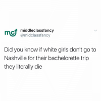 Country Music is SOOO 2018 (@middleclassfancy): mcf  middleclassfancy  @midclassfancy  Did you know if white girls don't go to  Nashville for their bachelorette trip  they literally die Country Music is SOOO 2018 (@middleclassfancy)