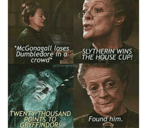 Found him.: *McGonagall loses  Dumbledore in a  crowd*  SLYTHERIN WINS  THE HOUSE CUP!  potterweekly  TWENTY THOUSAND  POINTS TO  GRYFFINDOR!  Found him. Found him.