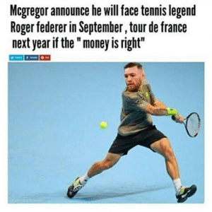 "memehumor:Can We Volunteer?: Mcgregor announce he will face tennis legend  Roger federer in September, tour de france  next year if the "" money is right"" memehumor:Can We Volunteer?"