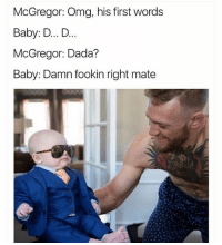 Funny, Omg, and Dada: McGregor: Omg, his first words  Baby: D... D  McGregor: Dada?  Baby: Damn fookin right mate 💀