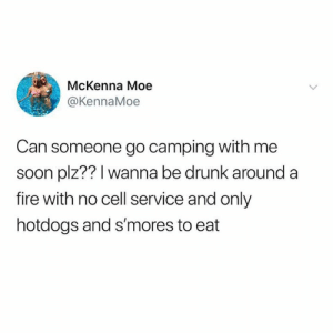 Dank, Drunk, and Fire: McKenna Moe  @KennaMoe  Can someone go camping with me  soon plz?? I wanna be drunk around a  fire with no cell service and only  hotdogs and s'mores to eat Take her, I'll stay with my cell service.