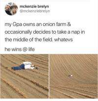 A true field of dreams: mckenzie brelyn  @mckenziebrelyn  my Gpa owns an onion farm &  occasionally decides to take a nap in  the middle of the field. whatevs  he wins @ life A true field of dreams