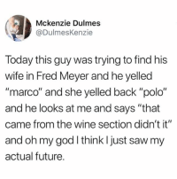 """Future, God, and Memes: Mckenzie Dulmes  @DulmesKenzie  loday this guy was trying to find hiS  wife in Fred Meyer and he yelled  """"marco"""" and she yelled back """"polo""""  and he looks at me and says """"that  came from the wine section didn't it""""  and oh my god l think I just saw my  actual future."""