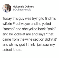 """Future, God, and Lmao: Mckenzie Dulmes  @DulmesKenzie  Today this guy was trying to find his  wife in Fred Meyer and he yelled  """"marco"""" and she yelled back """"polo""""  and he looks at me and says """"that  came from the wine section didn't it""""  and oh my god I think l just saw my  actual future. lmao"""