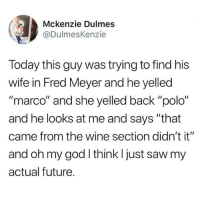 """Funny, Future, and God: Mckenzie Dulmes  @DulmesKenzie  Today this guy was trying to find his  wife in Fred Meyer and he yelled  """"marco"""" and she yelled back """"polo""""  and he looks at me and says """"that  came from the wine section didn't it""""  and oh my god I think I just saw my  actual future. @pubity was voted 'best meme account on Instagram' 😂"""