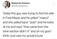 """Future, God, and Oh My God: Mckenzie Dulmes  @DulmesKenzie  Today this guy was trying to find his wife  in Fred Meyer and he yelled """"marco""""  and she yelled back """"polo"""" and he looks  at me and says """"that came from the  wine section didn't it"""" and oh my god I  think l just saw my actual future."""