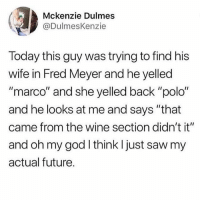 """Future, God, and Memes: Mckenzie Dulmes  @DulmesKenzie  Today this guy was trying to find his  wife in Fred Meyer and he yelled  """"marco"""" and she yelled back """"polo""""  and he looks at me and says """"that  came from the wine section didn't it""""  and oh my god I think I just saw my  actual future. Is there a song that exists about everybody loving Doritos because I feel like I hallucinated it - Max textpost textposts"""