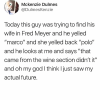 """Future, God, and Memes: Mckenzie Dulmes  @DulmesKenzie  Today this guy was trying to find his  wife in Fred Meyer and he yelled  """"marco"""" and she yelled back """"polo""""  and he looks at me and says """"that  came from the wine section didn't it""""  and oh my god I think I just saw my  actual future. I need a woman like this! 😍😍😂"""