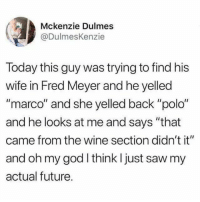 "Dank, Future, and God: Mckenzie Dulmes  @DulmesKenzie  Today this guy was trying to find his  wife in Fred Meyer and he yelled  ""marco"" and she yelled back ""polo""  and he looks at me and says ""that  came from the wine section didn't it""  and oh my god think I just saw my  actual future."