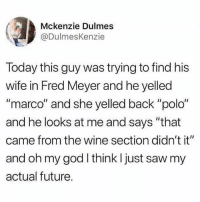"""Future, God, and Memes: Mckenzie Dulmes  @DulmesKenzie  Today this guy was trying to find his  wife in Fred Meyer and he yelled  """"marco"""" and she yelled back """"polo""""  and he looks at me and says """"that  came from the wine section didn't it""""  and oh my god think I just saw my  actual future. The perfect relationship doesn't exi-"""
