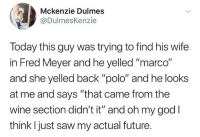 """Funny, Future, and God: Mckenzie Dulmes  @DulmesKenzie  Today this guy was trying to find his wife  in Fred Meyer and he yelled """"marco""""  and she yelled back """"polo"""" and he looks  at me and says """"that came from the  wine section didn't it"""" and oh my god I  think l just saw my actual future Funny Memes. Updated Daily! ⇢ FunnyJoke.tumblr.com 😀"""