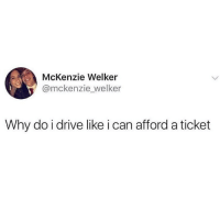 Funny, Internet, and Best: McKenzie Welker  @mckenzie welker  Why do i drive like i can afford a ticket @_theblessedone is the best IG acct in the history of the internet.
