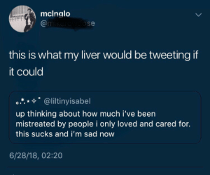 "Dank, Memes, and Target: mclnglo  @m  ose  this is what my liver would be tweeting if  it could  °.*.*%"" @liltiny.sabel  up thinking about how much i've been  mistreated by people i only loved and cared for.  this sucks and i'm sad now  6/28/18, 02:20 liver is heartbroken by xgozax FOLLOW HERE 4 MORE MEMES."