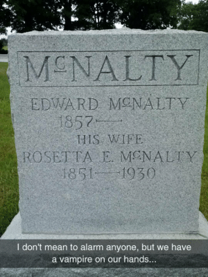 lolzandtrollz:  Please, Be Warned: MCNALTY  EDWARD MONALTY  1857  HIS WIFE  ROSETTA E MENALTY  1851 1930  I don't mean to alarm anyone, but we have  a vampire on our hands... lolzandtrollz:  Please, Be Warned