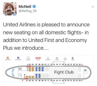 Now introducing the fight club 😂 https://t.co/gwn1xItsgV: McNeil  @Reflog 18  United Airlines is pleased to announce  new seating on all domestic flights- in  addition to United First and Economy  Plus we introduce....  United First  Economy Plus  Economy  Exit Row  Ext Doors  Lavatory  Closet  A 02 03  07 08 09 10 11 127 15 16 17 18 19 20 21 22 23 24 A  PTTHEEE Fight Club  BEE  01 02 03 07 08 09 10 11 12 15 16 17 18 19 20 21 22 23 24 Now introducing the fight club 😂 https://t.co/gwn1xItsgV