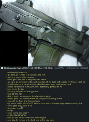 "/k/ is an amazing place: McNiggerator IgaliLu3262 2014/01/06/(Mon)12:30:20 No.19434527 []>19434534 19434554  >be shooting innawoods  >get done, go to hotel to clean guns and rest  >watching upotte while cleaning  >finish galil-chan, she is all sparkly and kawaii  >get up to get my water bottle, galil-chan falls off the desk and smacks my knee, i catch her  >shes looking up at me with those adorable imouto eyes, start getting hard  >realize her stock is on my junk, shes essentially grinding on me  >toss her on the bed  >stick my half chub in her trigger welI  >hard as rock now  >dick is stuck, turning purple from lack of circulation  >almost panic, but remember that its just galil-chan loving on me  >cum with the force of a thousand suns  >lay on the bed for about 20-30 minutes or so with a rifle seemingly welded onto my dick  >boner goes away, slide it out  >she wants round 2  >oblige  >""cum on me, onii-chan-""  >HHHHNNNNGGGGG  >take pic and promise her i wont show anyone  >next day, let her ride in the front seat on the way home /k/ is an amazing place"