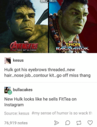 Instagram, Hulk, and Hair: @MCNTWEETS  GE OF ULTRON  kesus  Hulk got his eyebrows threaded.new  hair...nose job..contour kit..go off miss thang  bullacakes  New Hulk looks like he sells FitTea orn  Instagram  Source: kesus #my sense of humor is so wack th  76,919 notes