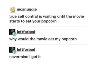 True, Control, and Movie: mcsnuggie  true self control is waiting until the movie  starts to eat your popcorn  leftforbed  why would the movie eat my popcorr  leftforbed  nevermind i get it true self control