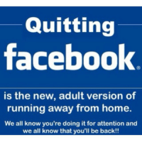 run away: Quitting  facebook  is the new, adult version of  running away from home.  We all know you're doing it for attention and  we all know that you'll be back!!