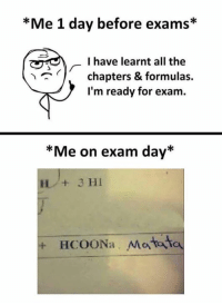 All The, Day, and All: *Me 1 day before exams*  I have learnt all the  chapters & formulas.  I'm ready for exam.  /-I have le  *Me on exam day*  + HCOONa Mataita Literally 😂