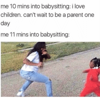 Children, Funny, and Lol: me 10 mins into babysitting: i love  children. can't wait to be a parent one  day  me 11 mins into babysitting Lol