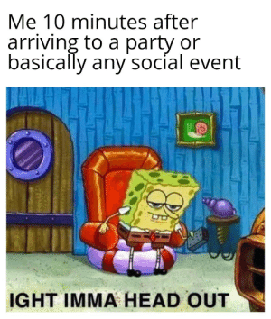 meirl: Me 10 minutes after  arriving to a party or  basically any'socíal event  IGHT IMMA HEAD OUT meirl
