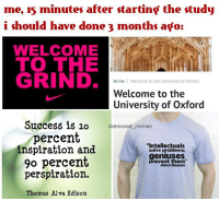 """my grandpa used to use that 90% inspiration quote thank god he can't see me now 🤕😬: me, 15 minutes after starting the study  i should have done 3 months ago:  WELCOME  TO THE  GRIND.  Home Welcome to the University of Oxford  Welcome to the  University of Oxford  Success is 10  distressed memes  ercent  inspiration and  solve problems;  geniuses  go percent  prevent them""""  Albert Einstein  perspiration.  Thomas Alva Edison my grandpa used to use that 90% inspiration quote thank god he can't see me now 🤕😬"""