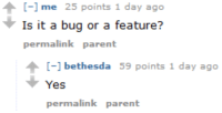 Yes, Bethesda, and Bug: [-] me 25 points 1 day ago  Is it a bug or a feature?  permalink parent  - bethesda 59 points 1 day ago  Yes  permalink parent He knows