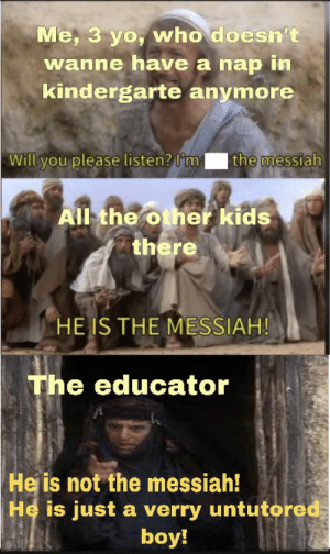 Reddit, Yo, and Kids: Me, 3 yo, who doesn't  wanne have a nap in  kindergarte anymore  Will you please listen? I'm  the messiah  All the other kids  there  HE IS THE MESSIAH!  The educator  He is not the messiah!  He is just a verry untutored  boy! KindergarteN*