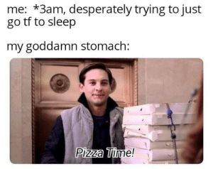 Pizza, Time, and Sleep: me: *3am, desperately trying to just  go tf to sleep  my goddamn stomach:  Pizza Time!