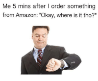 """Dank, 🤖, and Amazons: Me 5 mins after l order something  from Amazon: """"Okay, where is it tho?"""""""