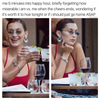 Hoe, Memes, and Happy: me 5 minutes into happy hour, briefly forgetting hovw  miserable i am vs. me when the cheers ends, wondering if  it's worth it to hoe tonight or if i should just go home ASAP  @thedailvlit Go hoe or go home ™
