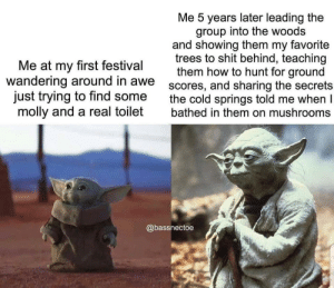 Molly, Reddit, and Shit: Me 5 years later leading the  group into the woods  and showing them my favorite  trees to shit behind, teaching  them how to hunt for ground  scores, and sharing the secrets  the cold springs told me when I  bathed in them on mushrooms  Me at my first festival  wandering around in awe  just trying to find some  molly and a real toilet  @bassnectoe Follow me, you must. Crystal, we will borrow.
