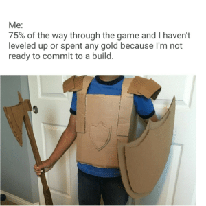 meirl by InstagramLincoln MORE MEMES: Me:  75% of the way through the game and I haven't  leveled up or spent any gold because I'm not  ready to commit to a build. meirl by InstagramLincoln MORE MEMES