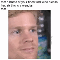 well you don't have to be rude about it: me: a bottle of your finest red wine please  her: sir this is a wendys  me well you don't have to be rude about it