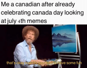 happy anniversary: Me a canadian after already  celebrating canada day looking  at july 4th memes  that's okay now it's your turn to have some fun happy anniversary