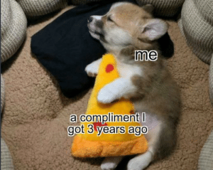 Happiness noises: me  a compliment I  got 3 years ago Happiness noises