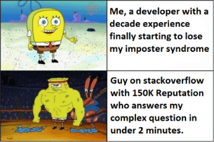 it do be like that: Me, a developer with a  |decade experience  | finally starting to lose  my imposter syndrome  Guy on stackoverflow  with 150K Reputation  who answers my  complex question in  డదద  under 2 minutes. it do be like that