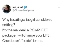 "settling: me, a fat W  @SimoneMariposa  Why is dating a fat girl considered  settling?  I'm the real deal, a COMPLETE  package. l will change your LIFE.  One doesn't ""settle"" for me."