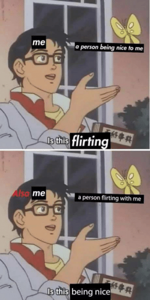 Dank, Memes, and Target: me  a person being nice to me  s this flirting  Alto  me  a person flirting with me  Is this being nice me_irl by 100percentstress MORE MEMES