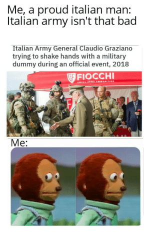 Bad, Food, and Army: Me, a proud italian man:  Italian army isn't that bad  Italian Army General Claudio Graziano  trying to shake hands with a military  dummy during an official event, 2018  GF FIOCCHI  SMALL ARM AMMUNITION  F.  Me: At least we have good food