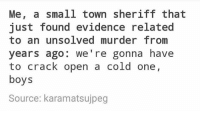 i can do nothing but applaud the person who wrote this. i was not expecting it to end in this meme. ~Ray: Me, a small town sheriff that  just found evidence related  to an unsolved murder from  years ago  we're gonna have  to crack open a cold one,  boys  Source: karamatsujpeg i can do nothing but applaud the person who wrote this. i was not expecting it to end in this meme. ~Ray