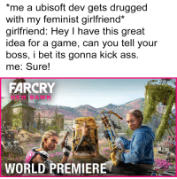 Ass, I Bet, and Ubisoft: me a ubisoft dev gets drugged  with my feminist girlfriend*  girlfriend: Hey I have this great  idea for a game, can you tell your  boss, i bet its gonna kick ass  me: Sure!  FARCRY  DAWN  WORLD PREMIERE