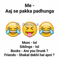Bada hi kahteen karya hai yeh 😂😂: Me  Aaj se pakka padhunga  ekhbhai  Mom - lol  Siblings - lol  Books - Are you Drunk?  Friends - Shakal dekhi hai apni? Bada hi kahteen karya hai yeh 😂😂