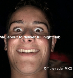 Radar, Time, and Full: Me, about to deliver full nightclub  Off the radar MK2 Every bloody time