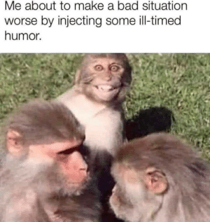Meirl: Me about to make a bad situation  worse by injecting some ill-timed  humor. Meirl