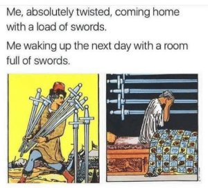 Home, Coming Home, and Twisted: Me, absolutely twisted, coming home  with a load of swords.  Me waking up the next day with a room  full of swords.