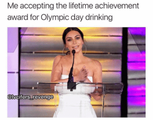 gold: Me accepting the lifetime achievement  award for Olympic day drinking  @lvcifers revenge  0 gold